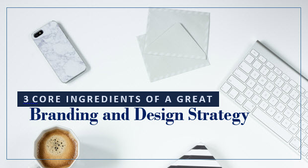 3 Core Ingredients of a Great Branding and Design Strategy